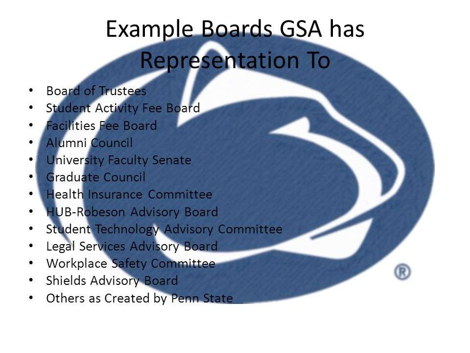 Example Boards GSA has Representation To Board of Trustees Student Activity Fee Board Facilities Fee Board Alumni Council University Faculty Senate Graduate Council Health Insurance Committee HUB-Robeson Advisory Board Student Technology Advisory Committee Legal Services Advisory Board Workplace Safety Committee Shields Advisory Board Others as Created by Penn State