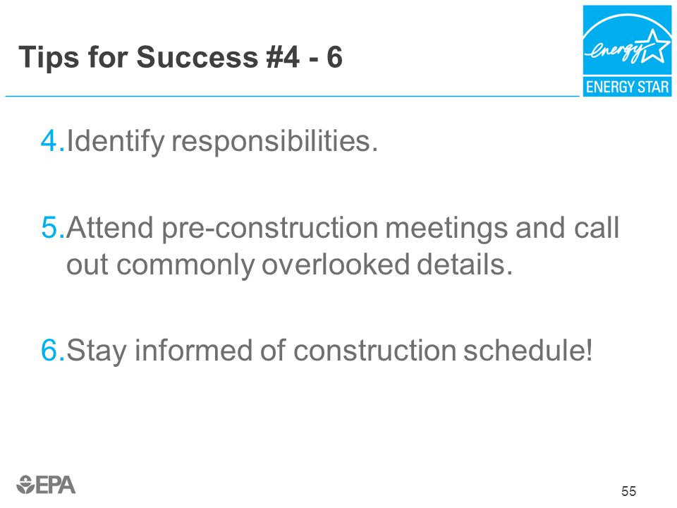 Tips for Success #4 - 6 4.Identify responsibilities. 5.Attend pre-construction meetings and call out commonly overlooked details. 6.Stay informed of c