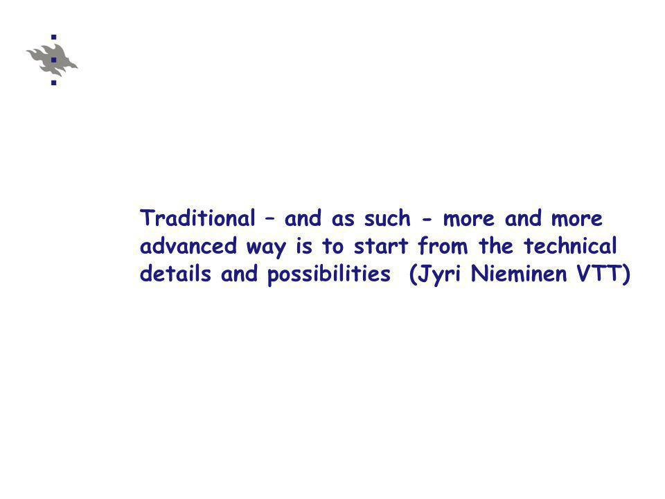 Traditional – and as such - more and more advanced way is to start from the technical details and possibilities (Jyri Nieminen VTT)