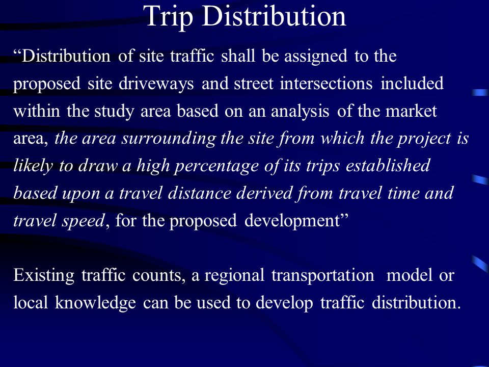 Trip Distribution Distribution of site traffic shall be assigned to the proposed site driveways and street intersections included within the study area based on an analysis of the market area, the area surrounding the site from which the project is likely to draw a high percentage of its trips established based upon a travel distance derived from travel time and travel speed, for the proposed development Existing traffic counts, a regional transportation model or local knowledge can be used to develop traffic distribution.