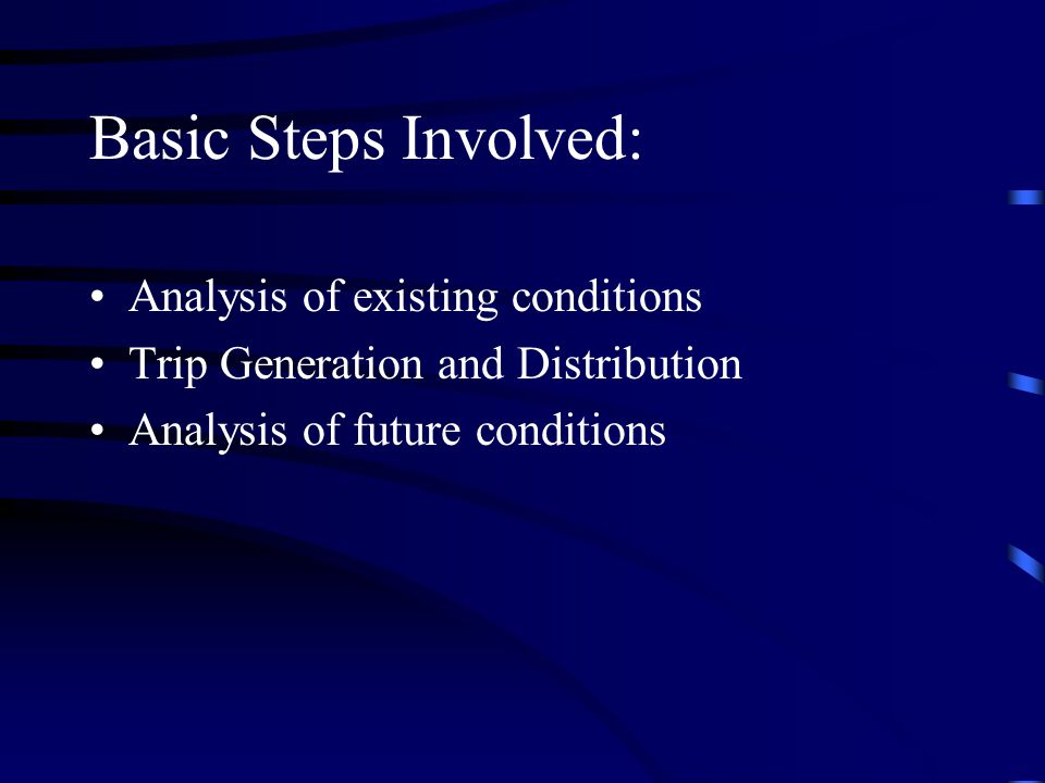 Basic Steps Involved: Analysis of existing conditions Trip Generation and Distribution Analysis of future conditions