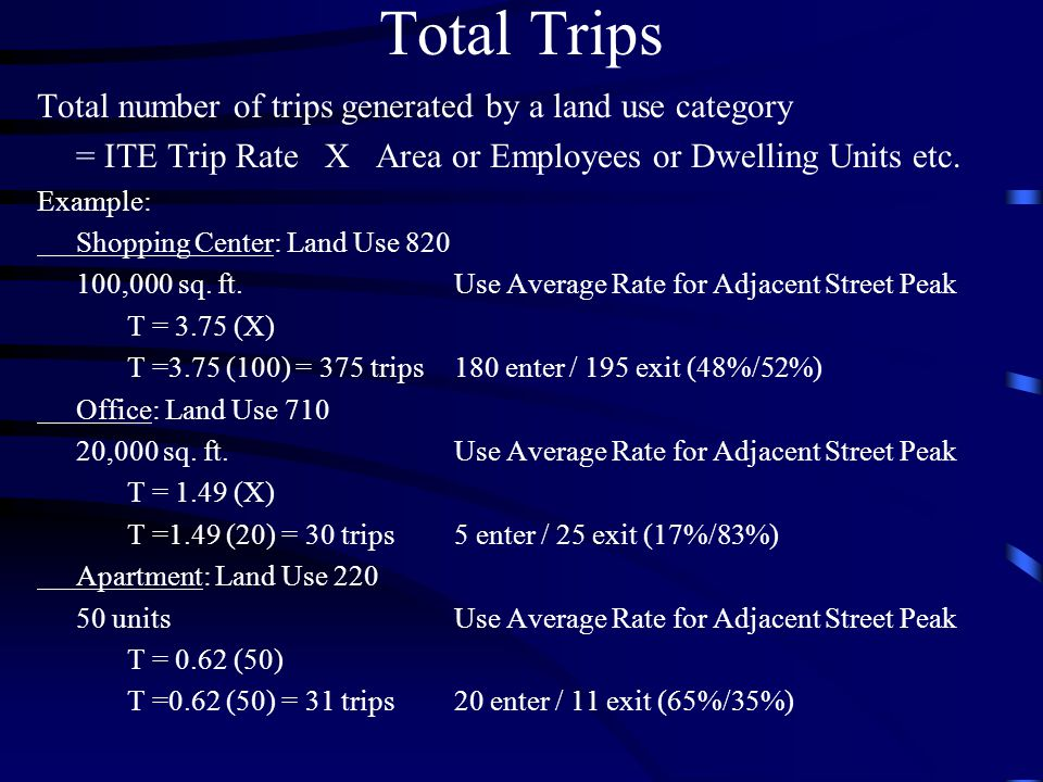 Total Trips Total number of trips generated by a land use category = ITE Trip Rate X Area or Employees or Dwelling Units etc.