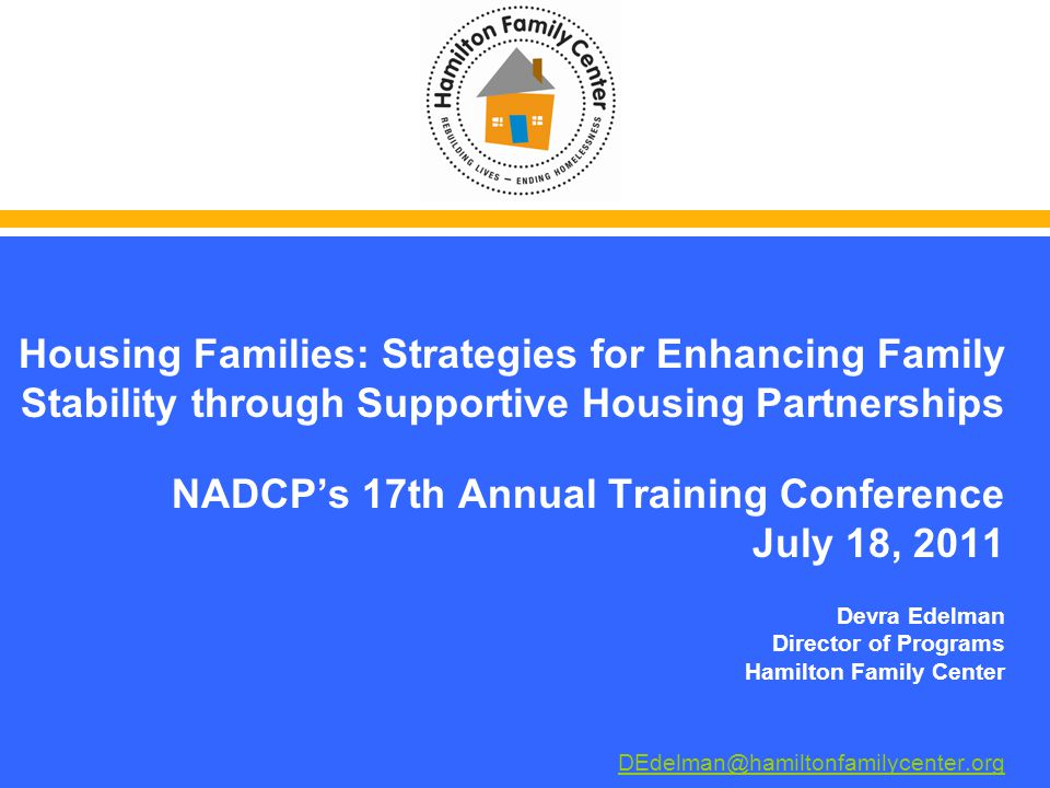 Housing Families: Strategies for Enhancing Family Stability through Supportive Housing Partnerships NADCPs 17th Annual Training Conference July 18, 2011 Devra Edelman Director of Programs Hamilton Family Center DEdelman@hamiltonfamilycenter.org DEdelman@hamiltonfamilycenter.org