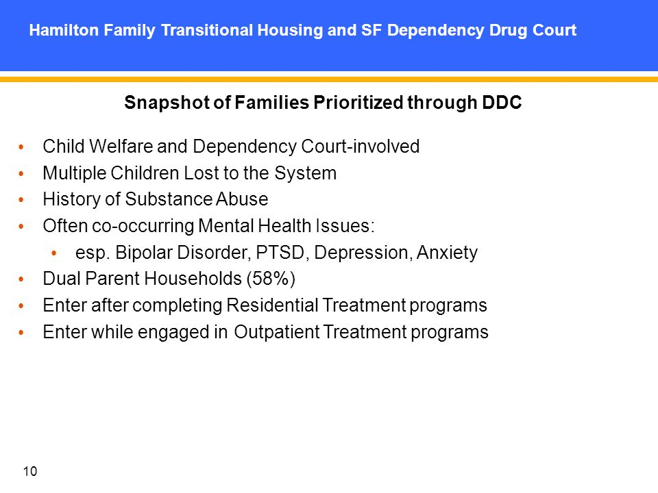 10 Hamilton Family Transitional Housing and SF Dependency Drug Court Snapshot of Families Prioritized through DDC Child Welfare and Dependency Court-involved Multiple Children Lost to the System History of Substance Abuse Often co-occurring Mental Health Issues: esp.
