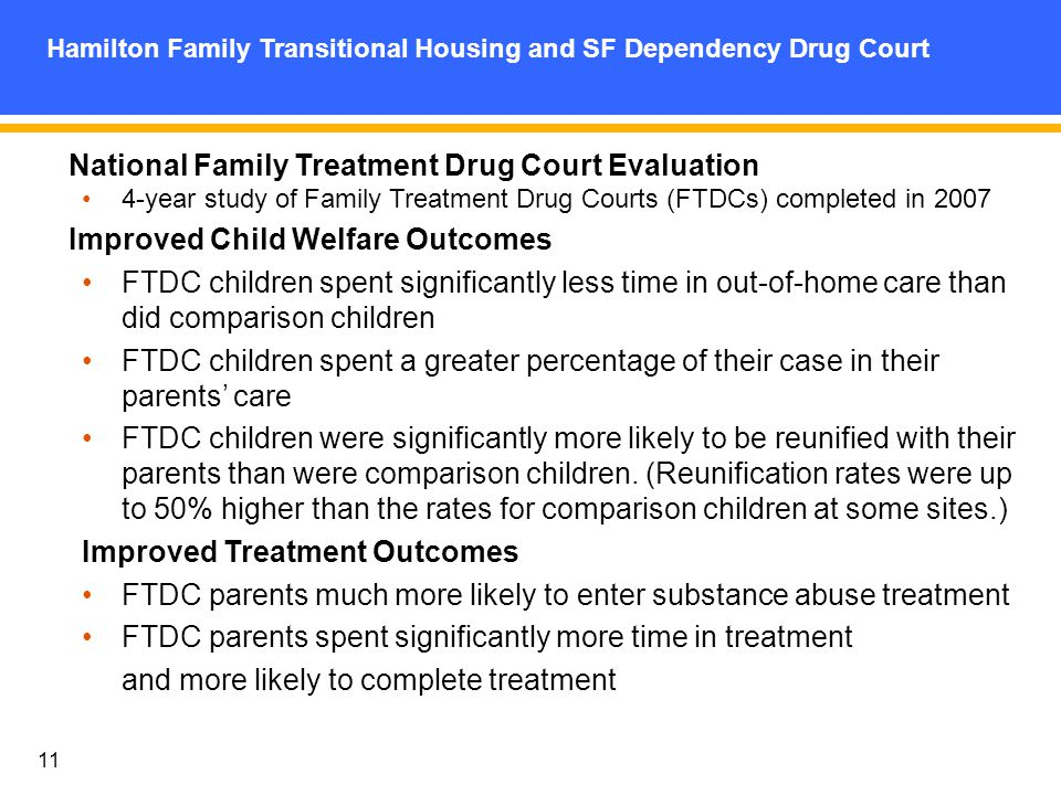 11 Hamilton Family Transitional Housing and SF Dependency Drug Court National Family Treatment Drug Court Evaluation 4-year study of Family Treatment Drug Courts (FTDCs) completed in 2007 Improved Child Welfare Outcomes FTDC children spent significantly less time in out-of-home care than did comparison children FTDC children spent a greater percentage of their case in their parents care FTDC children were significantly more likely to be reunified with their parents than were comparison children.