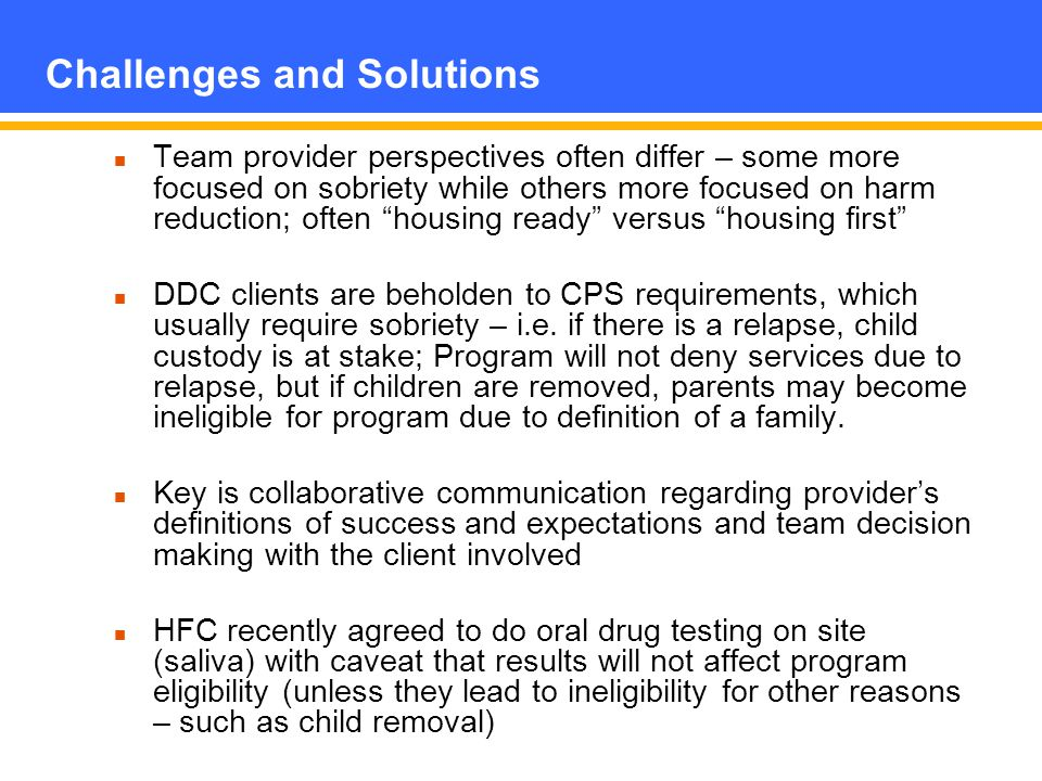 Challenges and Solutions Team provider perspectives often differ – some more focused on sobriety while others more focused on harm reduction; often housing ready versus housing first DDC clients are beholden to CPS requirements, which usually require sobriety – i.e.