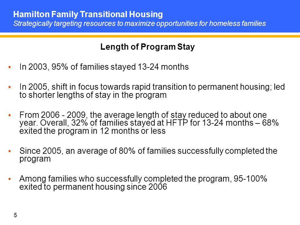 5 Length of Program Stay In 2003, 95% of families stayed 13-24 months In 2005, shift in focus towards rapid transition to permanent housing; led to shorter lengths of stay in the program From 2006 - 2009, the average length of stay reduced to about one year.