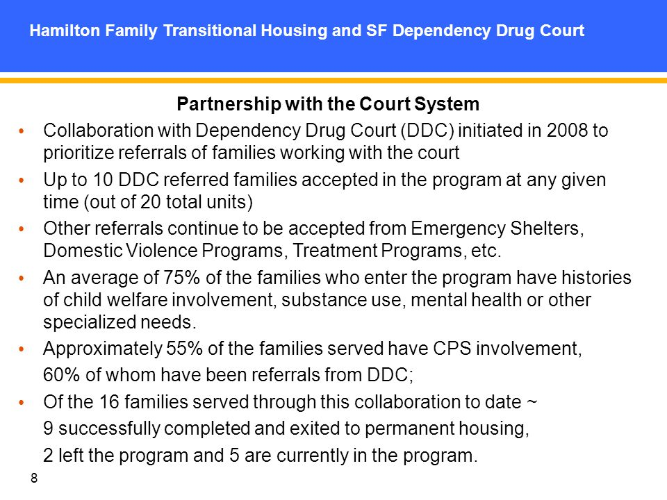8 Partnership with the Court System Collaboration with Dependency Drug Court (DDC) initiated in 2008 to prioritize referrals of families working with the court Up to 10 DDC referred families accepted in the program at any given time (out of 20 total units) Other referrals continue to be accepted from Emergency Shelters, Domestic Violence Programs, Treatment Programs, etc.