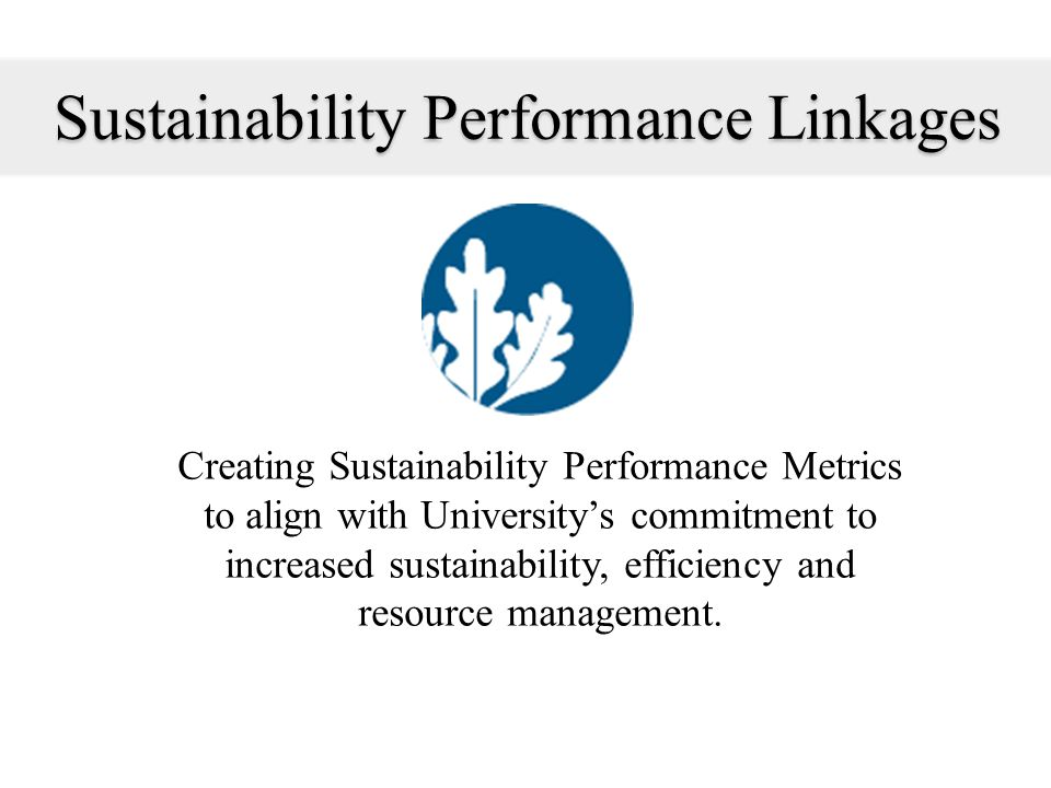 Sustainability Performance Linkages Creating Sustainability Performance Metrics to align with Universitys commitment to increased sustainability, efficiency and resource management.