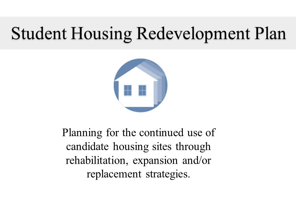 Student Housing Redevelopment Plan Planning for the continued use of candidate housing sites through rehabilitation, expansion and/or replacement stra