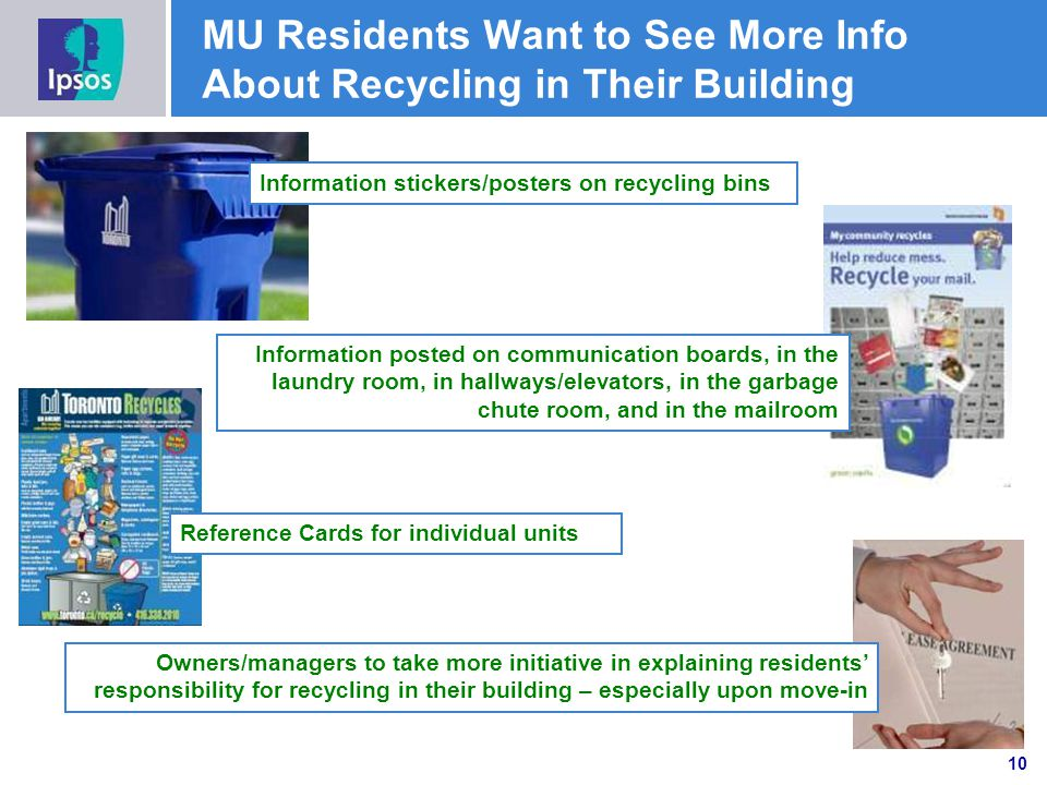 MU Residents Want to See More Info About Recycling in Their Building Information stickers/posters on recycling bins Information posted on communication boards, in the laundry room, in hallways/elevators, in the garbage chute room, and in the mailroom Owners/managers to take more initiative in explaining residents responsibility for recycling in their building – especially upon move-in Reference Cards for individual units 10