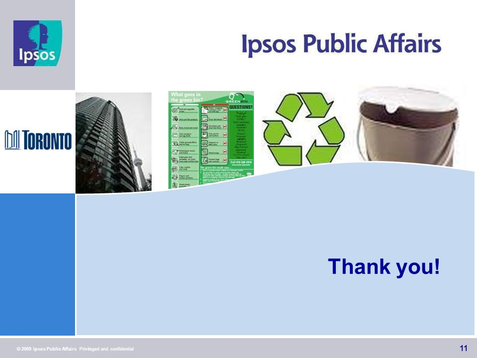 11 © 2009 Ipsos Public Affairs Privileged and confidential Thank you! 11