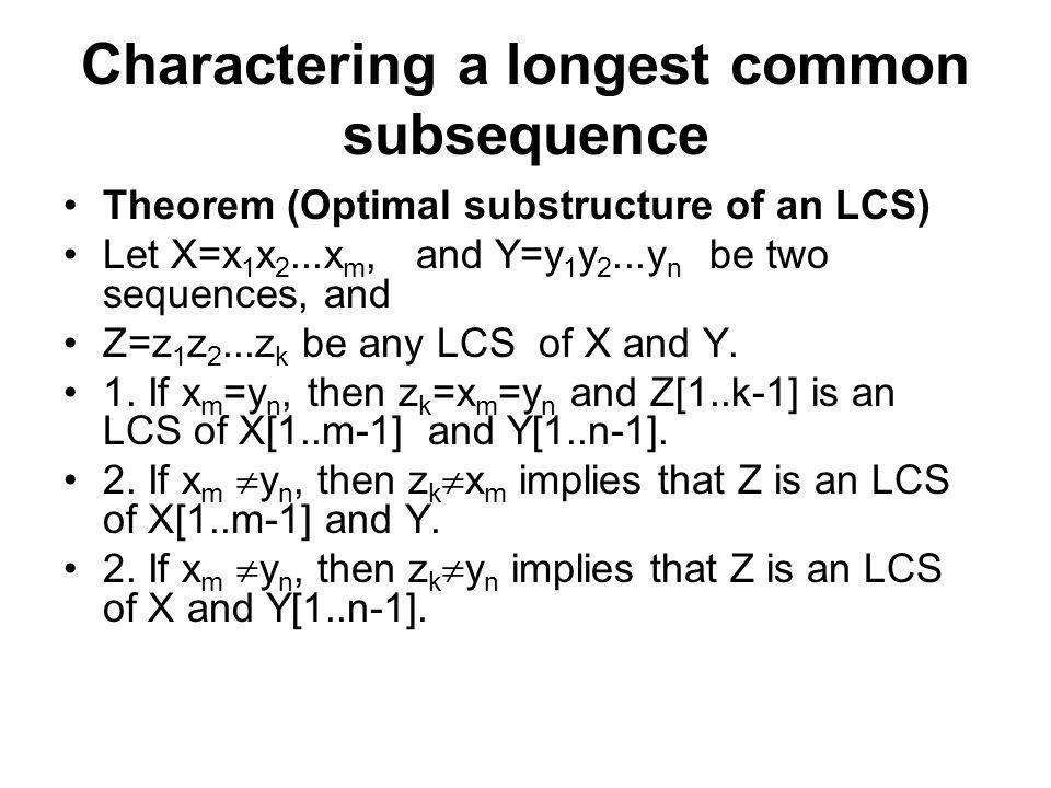Charactering a longest common subsequence Theorem (Optimal substructure of an LCS) Let X=x 1 x 2...x m, and Y=y 1 y 2...y n be two sequences, and Z=z