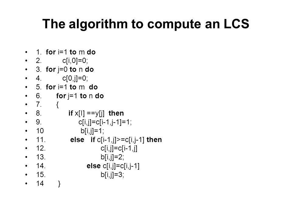 The algorithm to compute an LCS 1. for i=1 to m do 2. c[i,0]=0; 3. for j=0 to n do 4. c[0,j]=0; 5. for i=1 to m do 6. for j=1 to n do 7. { 8. if x[I]