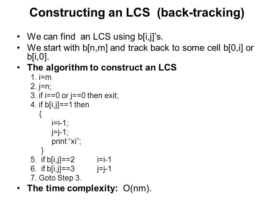 Constructing an LCS (back-tracking) We can find an LCS using b[i,j]s. We start with b[n,m] and track back to some cell b[0,i] or b[i,0]. The algorithm