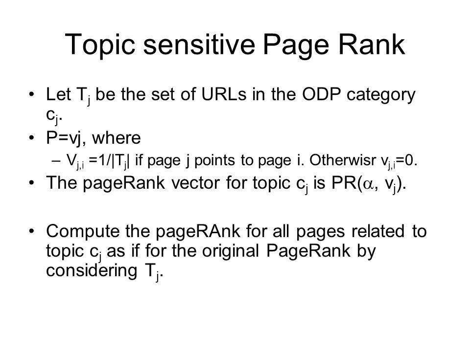 Topic sensitive Page Rank Let T j be the set of URLs in the ODP category c j. P=vj, where –V j,i =1/|T j | if page j points to page i. Otherwisr v j,i