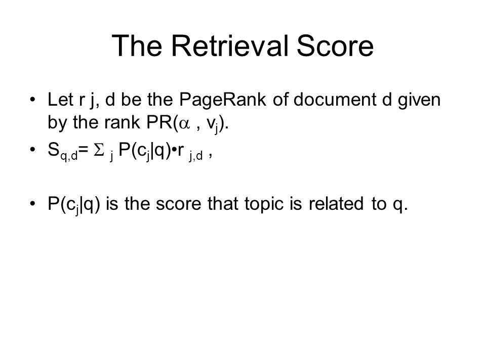 The Retrieval Score Let r j, d be the PageRank of document d given by the rank PR(, v j ). S q,d = j P(c j |q)r j,d, P(c j |q) is the score that topic