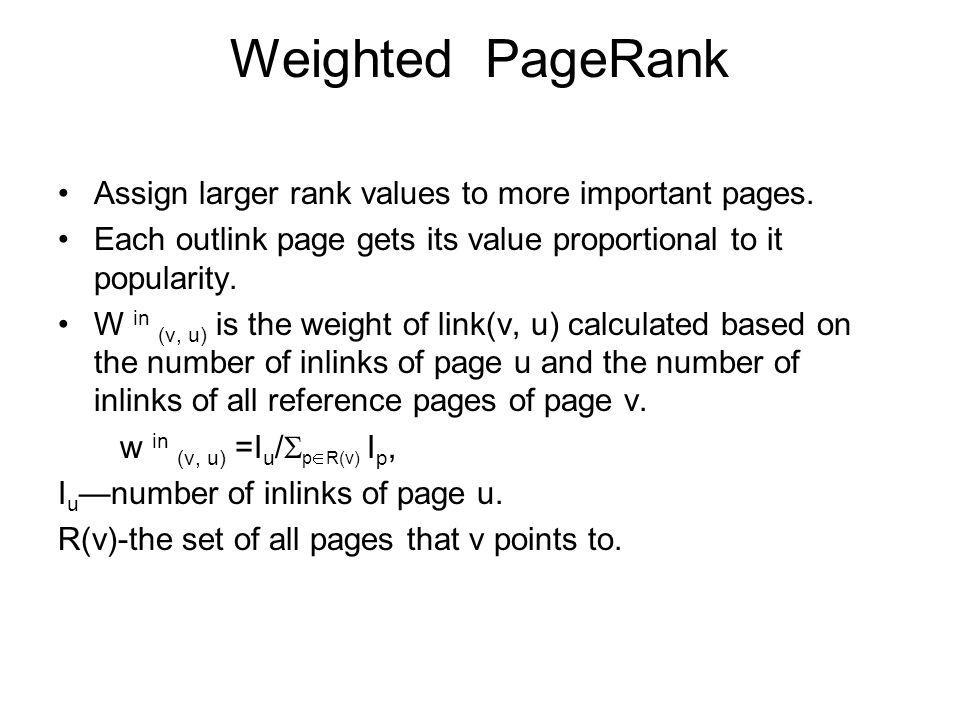 Weighted PageRank Assign larger rank values to more important pages. Each outlink page gets its value proportional to it popularity. W in (v, u) is th