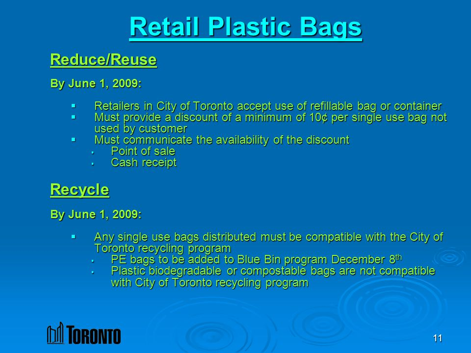 11 Retail Plastic Bags Reduce/Reuse By June 1, 2009: Retailers in City of Toronto accept use of refillable bag or container Retailers in City of Toronto accept use of refillable bag or container Must provide a discount of a minimum of 10¢ per single use bag not used by customer Must provide a discount of a minimum of 10¢ per single use bag not used by customer Must communicate the availability of the discount Must communicate the availability of the discount Point of sale Point of sale Cash receipt Cash receiptRecycle By June 1, 2009: Any single use bags distributed must be compatible with the City of Toronto recycling program Any single use bags distributed must be compatible with the City of Toronto recycling program PE bags to be added to Blue Bin program December 8 th PE bags to be added to Blue Bin program December 8 th Plastic biodegradable or compostable bags are not compatible with City of Toronto recycling program Plastic biodegradable or compostable bags are not compatible with City of Toronto recycling program
