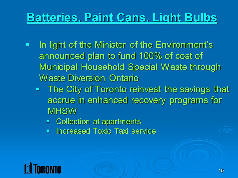 15 Batteries, Paint Cans, Light Bulbs In light of the Minister of the Environments announced plan to fund 100% of cost of Municipal Household Special Waste through Waste Diversion Ontario In light of the Minister of the Environments announced plan to fund 100% of cost of Municipal Household Special Waste through Waste Diversion Ontario The City of Toronto reinvest the savings that accrue in enhanced recovery programs for MHSW The City of Toronto reinvest the savings that accrue in enhanced recovery programs for MHSW Collection at apartments Collection at apartments Increased Toxic Taxi service Increased Toxic Taxi service