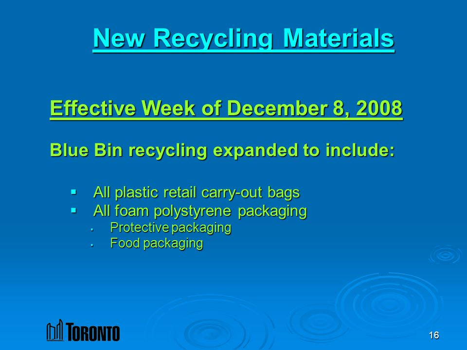 16 New Recycling Materials Effective Week of December 8, 2008 Blue Bin recycling expanded to include: All plastic retail carry-out bags All plastic retail carry-out bags All foam polystyrene packaging All foam polystyrene packaging Protective packaging Protective packaging Food packaging Food packaging