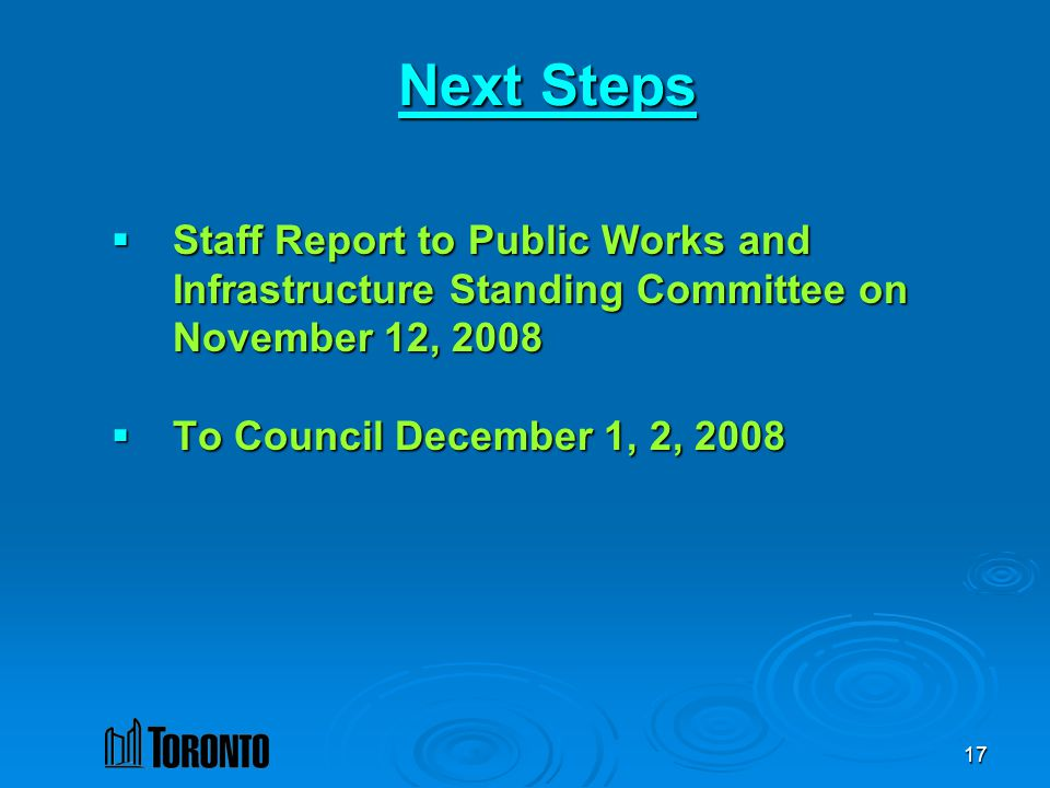 17 Next Steps Staff Report to Public Works and Infrastructure Standing Committee on November 12, 2008 Staff Report to Public Works and Infrastructure Standing Committee on November 12, 2008 To Council December 1, 2, 2008 To Council December 1, 2, 2008