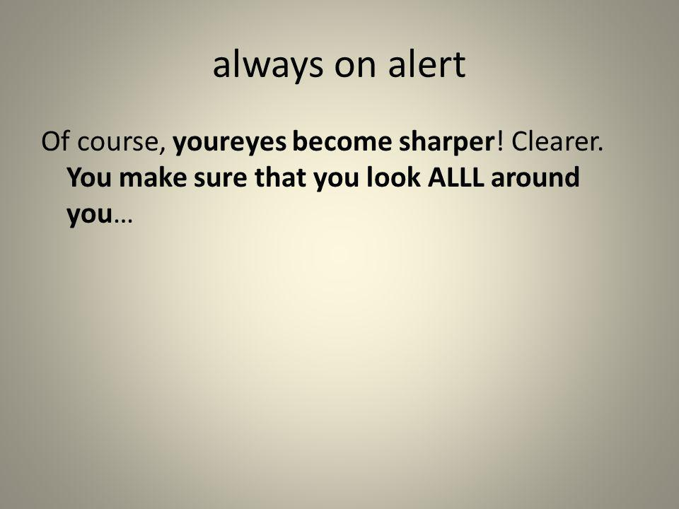 always on alert Of course, youreyes become sharper! Clearer. You make sure that you look ALLL around you…