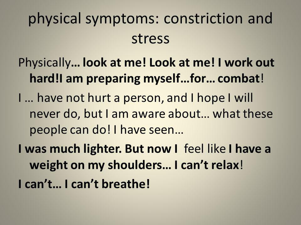 physical symptoms: constriction and stress Physically… look at me! Look at me! I work out hard!I am preparing myself…for… combat! I … have not hurt a