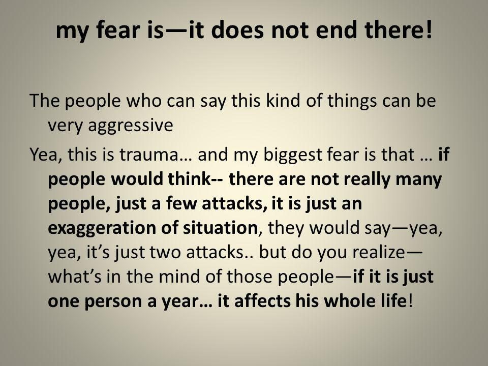 my fear isit does not end there! The people who can say this kind of things can be very aggressive Yea, this is trauma… and my biggest fear is that …