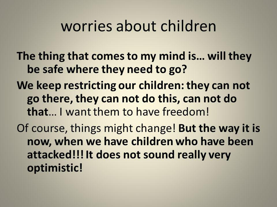 worries about children The thing that comes to my mind is… will they be safe where they need to go? We keep restricting our children: they can not go