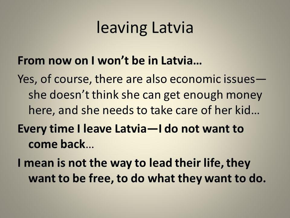 leaving Latvia From now on I wont be in Latvia… Yes, of course, there are also economic issues she doesnt think she can get enough money here, and she