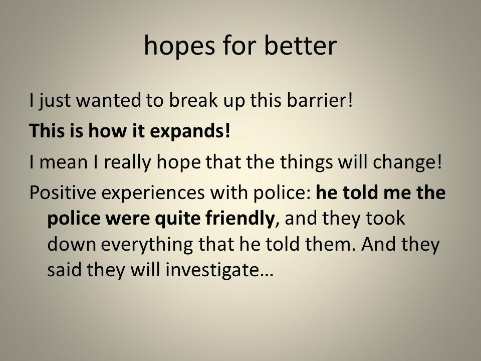 hopes for better I just wanted to break up this barrier! This is how it expands! I mean I really hope that the things will change! Positive experience