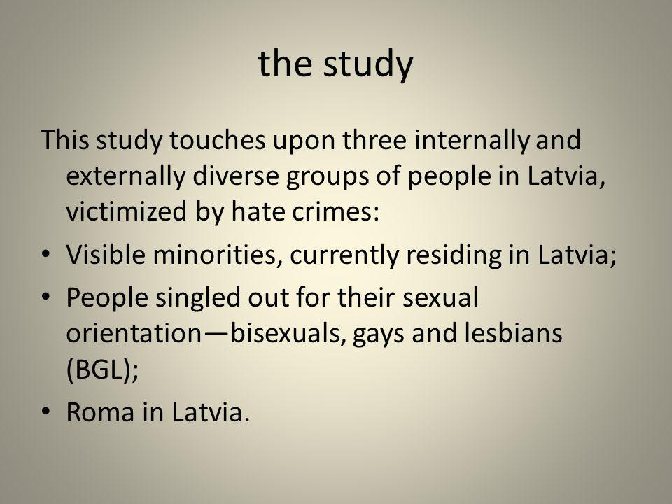 the study This study touches upon three internally and externally diverse groups of people in Latvia, victimized by hate crimes: Visible minorities, c