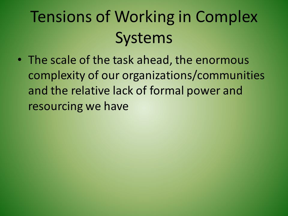 Tensions of Working in Complex Systems The scale of the task ahead, the enormous complexity of our organizations/communities and the relative lack of