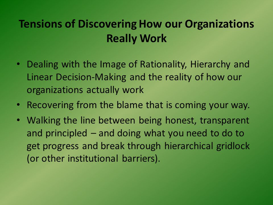 Tensions of Discovering How our Organizations Really Work Dealing with the Image of Rationality, Hierarchy and Linear Decision-Making and the reality of how our organizations actually work Recovering from the blame that is coming your way.