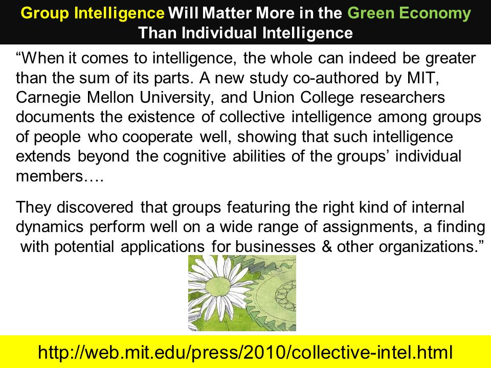 http://web.mit.edu/press/2010/collective-intel.html When it comes to intelligence, the whole can indeed be greater than the sum of its parts.