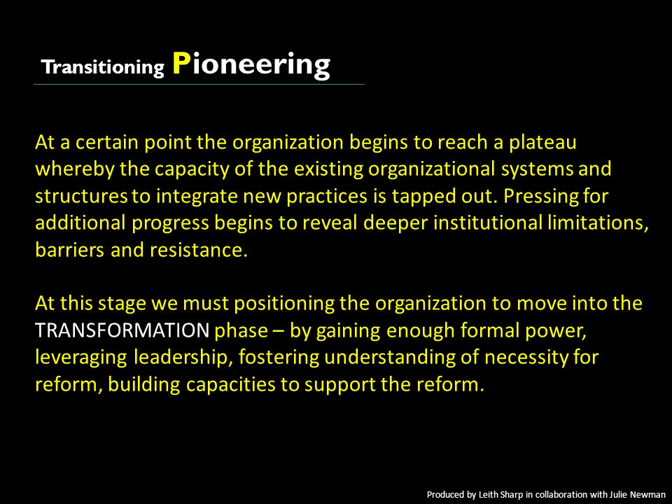 awakeningawakening Transitioning Pioneering At a certain point the organization begins to reach a plateau whereby the capacity of the existing organizational systems and structures to integrate new practices is tapped out.