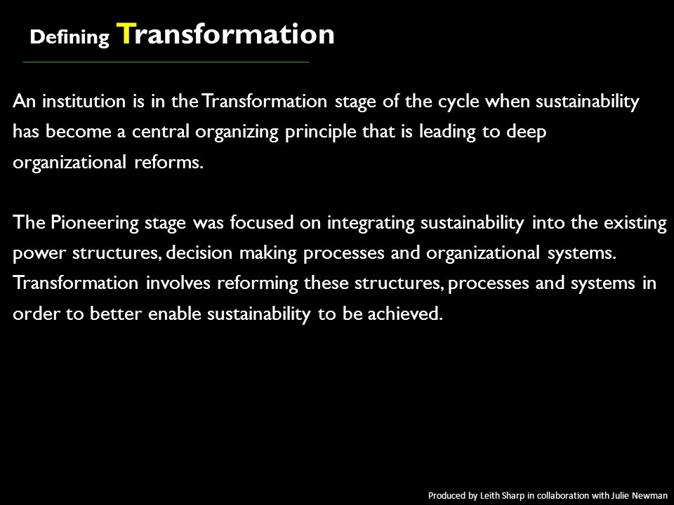 = = awakeningawakening Defining Transformation An institution is in the Transformation stage of the cycle when sustainability has become a central organizing principle that is leading to deep organizational reforms.