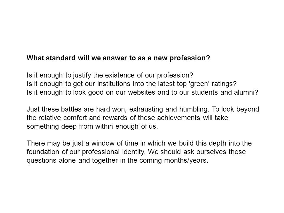 What standard will we answer to as a new profession? Is it enough to justify the existence of our profession? Is it enough to get our institutions int