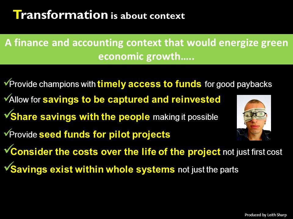 A finance and accounting context that would energize green economic growth….. Provide champions with timely access to funds for good paybacks Allow fo