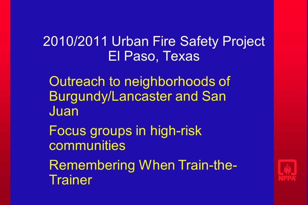 2010/2011 Urban Fire Safety Project El Paso, Texas Outreach to neighborhoods of Burgundy/Lancaster and San Juan Focus groups in high-risk communities Remembering When Train-the- Trainer