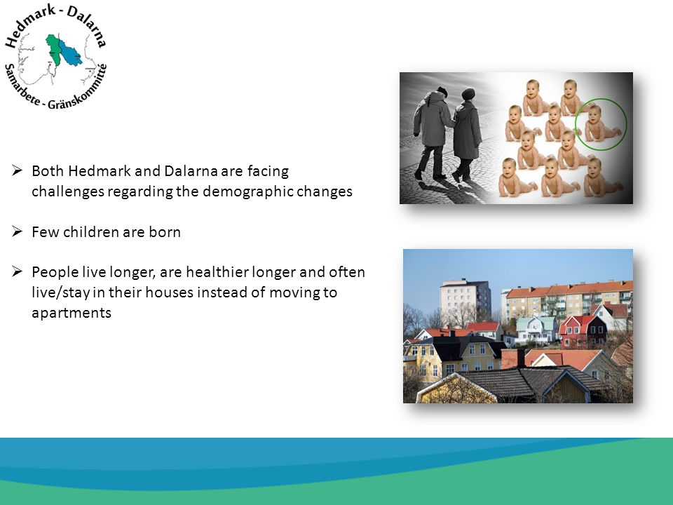 Both Hedmark and Dalarna are facing challenges regarding the demographic changes Few children are born People live longer, are healthier longer and often live/stay in their houses instead of moving to apartments