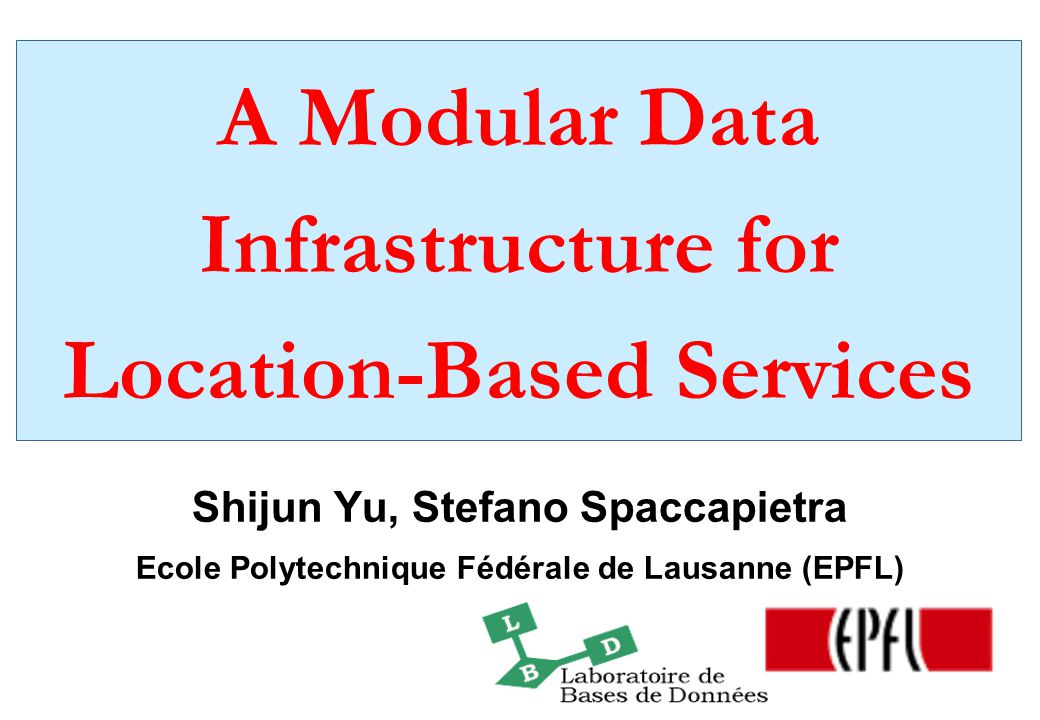 A Modular Data Infrastructure for Location-Based Services Shijun Yu, Stefano Spaccapietra Ecole Polytechnique Fédérale de Lausanne (EPFL)