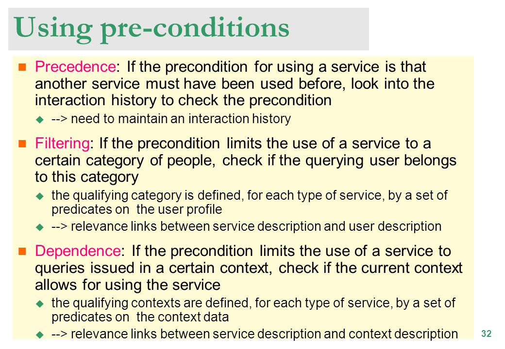 32 Using pre-conditions Precedence: If the precondition for using a service is that another service must have been used before, look into the interaction history to check the precondition --> need to maintain an interaction history Filtering: If the precondition limits the use of a service to a certain category of people, check if the querying user belongs to this category the qualifying category is defined, for each type of service, by a set of predicates on the user profile --> relevance links between service description and user description Dependence: If the precondition limits the use of a service to queries issued in a certain context, check if the current context allows for using the service the qualifying contexts are defined, for each type of service, by a set of predicates on the context data --> relevance links between service description and context description