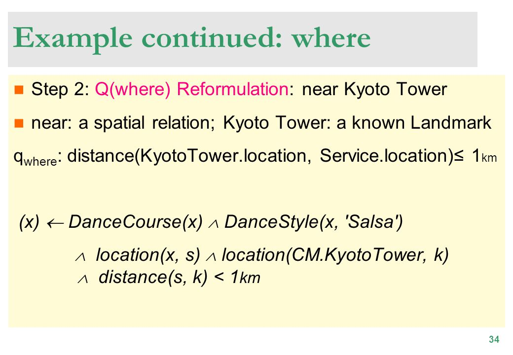 34 Example continued: where Step 2: Q(where) Reformulation: near Kyoto Tower near: a spatial relation; Kyoto Tower: a known Landmark q where : distance(KyotoTower.location, Service.location) 1 km (x) DanceCourse(x) DanceStyle(x, Salsa ) location(x, s) location(CM.KyotoTower, k) distance(s, k) < 1 km