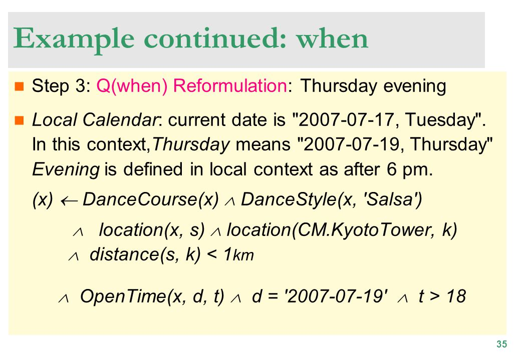 35 Example continued: when Step 3: Q(when) Reformulation: Thursday evening Local Calendar: current date is 2007-07-17, Tuesday .