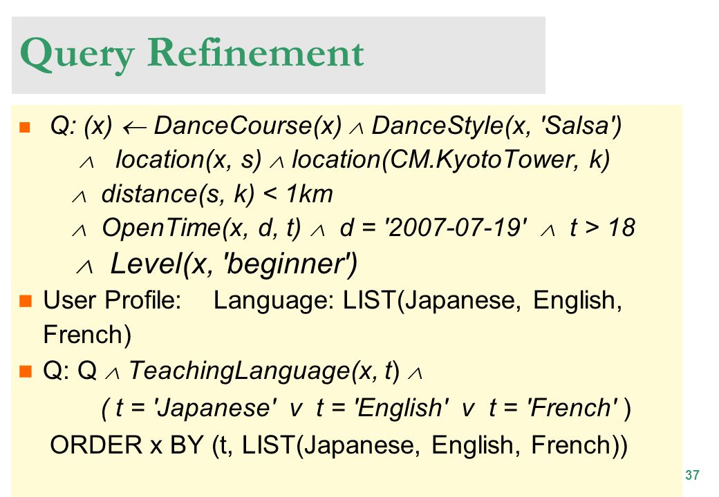 37 Query Refinement Q: (x) DanceCourse(x) DanceStyle(x, Salsa ) location(x, s) location(CM.KyotoTower, k) distance(s, k) 18 Level(x, beginner ) User Profile: Language: LIST(Japanese, English, French) Q: Q TeachingLanguage(x, t) ( t = Japanese v t = English v t = French ) ORDER x BY (t, LIST(Japanese, English, French))