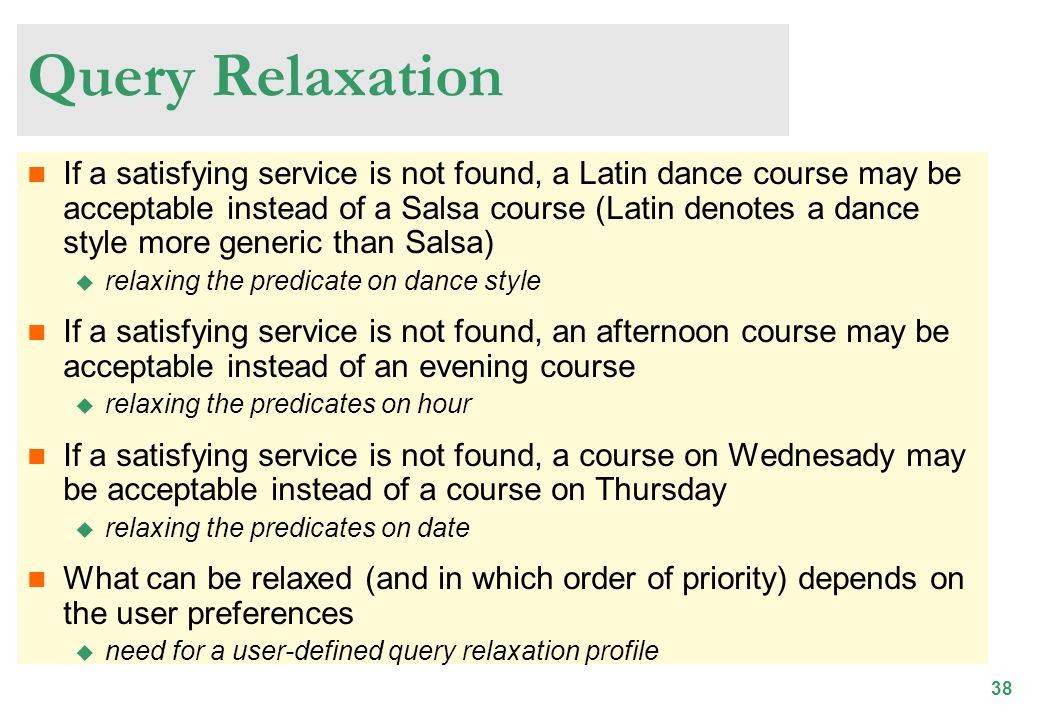 38 Query Relaxation If a satisfying service is not found, a Latin dance course may be acceptable instead of a Salsa course (Latin denotes a dance style more generic than Salsa) relaxing the predicate on dance style If a satisfying service is not found, an afternoon course may be acceptable instead of an evening course relaxing the predicates on hour If a satisfying service is not found, a course on Wednesady may be acceptable instead of a course on Thursday relaxing the predicates on date What can be relaxed (and in which order of priority) depends on the user preferences need for a user-defined query relaxation profile