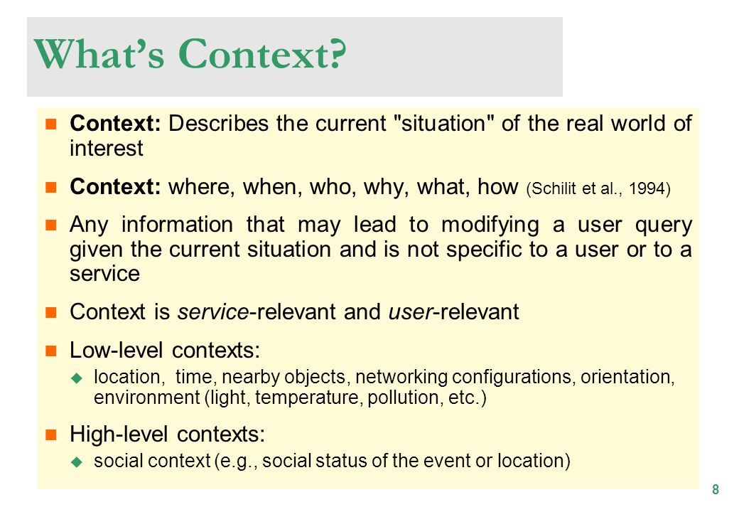 8 Context: Describes the current situation of the real world of interest Context: where, when, who, why, what, how (Schilit et al., 1994) Any information that may lead to modifying a user query given the current situation and is not specific to a user or to a service Context is service-relevant and user-relevant Low-level contexts: location, time, nearby objects, networking configurations, orientation, environment (light, temperature, pollution, etc.) High-level contexts: social context (e.g., social status of the event or location) Whats Context?