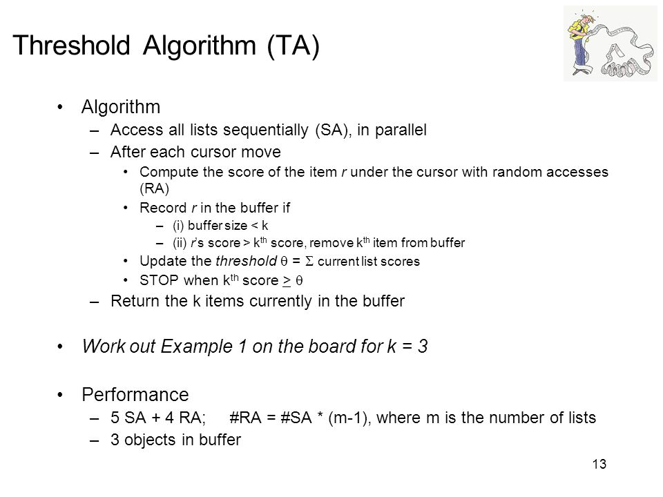13 Threshold Algorithm (TA) Algorithm –Access all lists sequentially (SA), in parallel –After each cursor move Compute the score of the item r under t